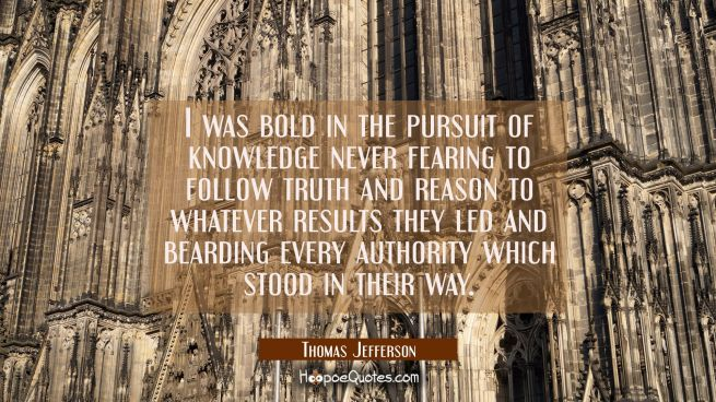 I was bold in the pursuit of knowledge never fearing to follow truth and reason to whatever results