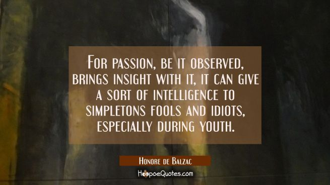 For passion be it observed brings insight with it, it can give a sort of intelligence to simpletons