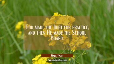 God made the Idiot for practice and then He made the School Board. Mark Twain Quotes