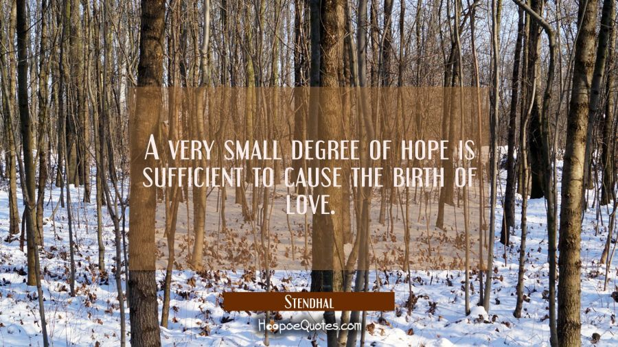 A very small degree of hope is sufficient to cause the birth of love. Stendhal Quotes
