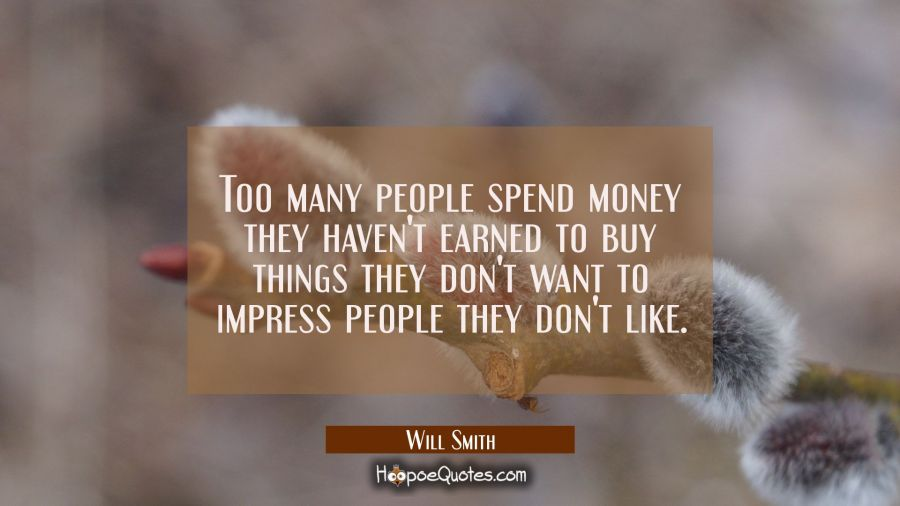 Too many people spend money they haven't earned to buy things they don't want to impress people the Will Smith Quotes