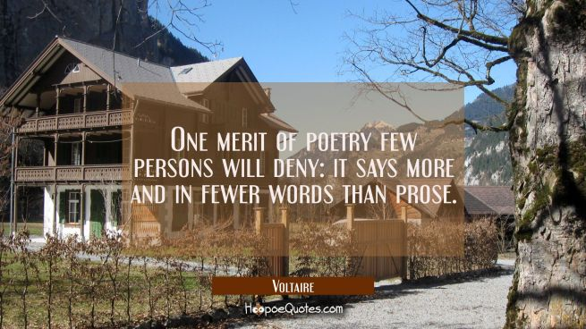 One merit of poetry few persons will deny: it says more and in fewer words than prose.