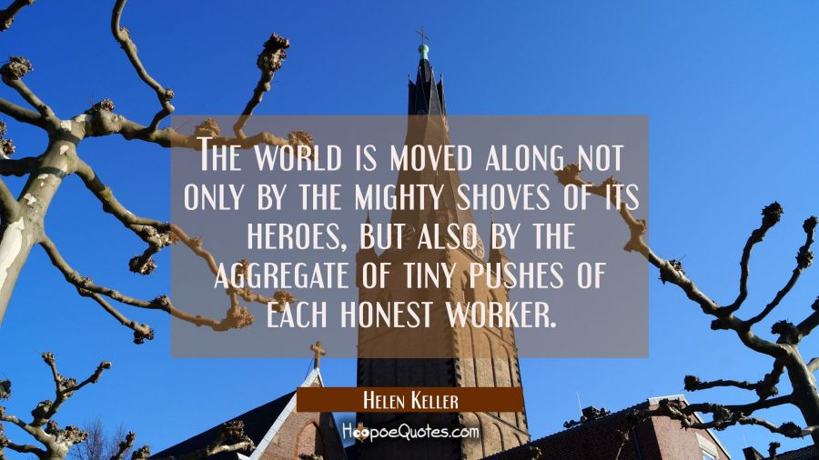 Quote of the Day - The world is moved along not only by the mighty shoves of its heroes, but also by the aggregate of tiny pushes of each honest worker. - Helen Keller
