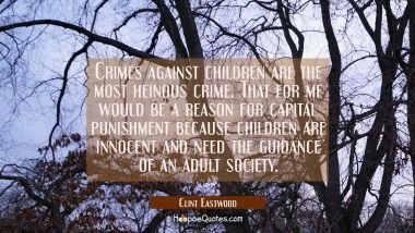 Crimes against children are the most heinous crime. That for me would be a reason for capital punis
