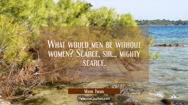 What would men be without women? Scarce, sir...mighty scarce.