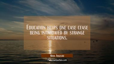 Education helps one case cease being intimidated by strange situations. Maya Angelou Quotes
