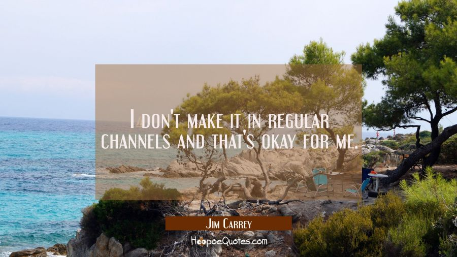 I don't make it in regular channels and that's okay for me. Jim Carrey Quotes