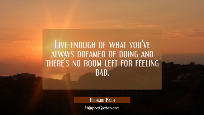 Live enough of what you've always dreamed of doing and there's no room left for feeling bad.
