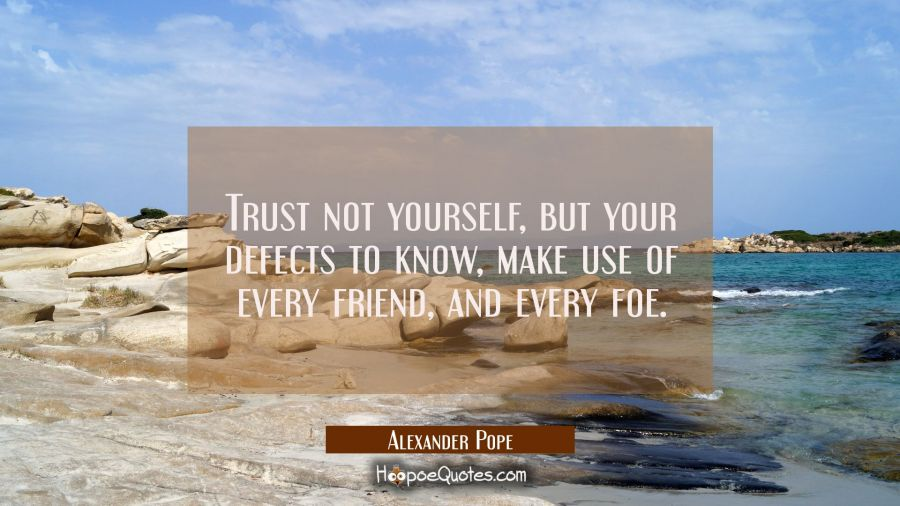 Trust not yourself but your defects to know make use of every friend and every foe. Alexander Pope Quotes