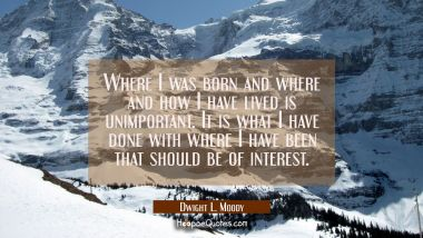 Where I was born and where and how I have lived is unimportant. It is what I have done with where I