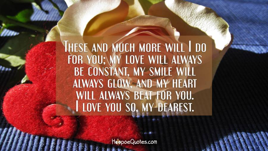 These and much more will I do for you; my love will always be constant, my smile will always glow, and my heart will always beat for you. I love you so, my dearest. I Love You Quotes