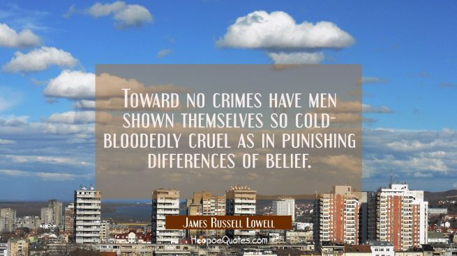 Toward no crimes have men shown themselves so cold- bloodedly cruel as in punishing differences of