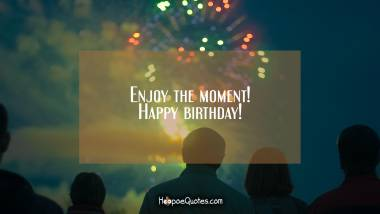Enjoy the moment! Happy birthday! Quotes