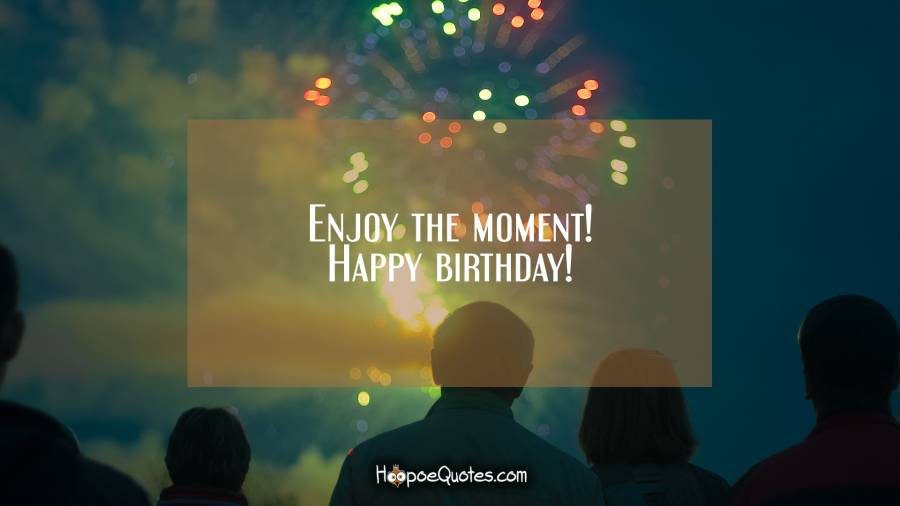Enjoy the moment! Happy birthday! Birthday Quotes