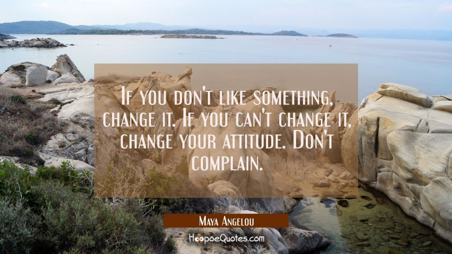 If you don't like something change it. If you can't change it change your attitude. Don't complain. Maya Angelou Quotes