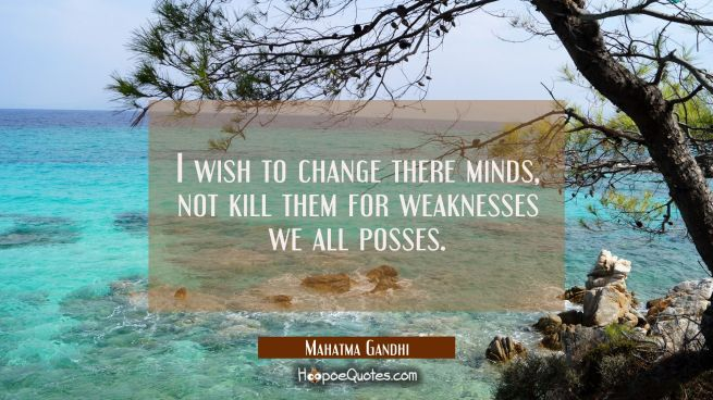 I wish to change there minds, not kill them for weaknesses we all posses.