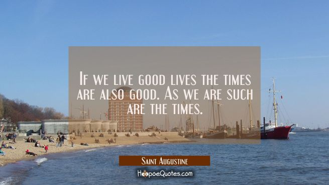 If we live good lives the times are also good. As we are such are the times.