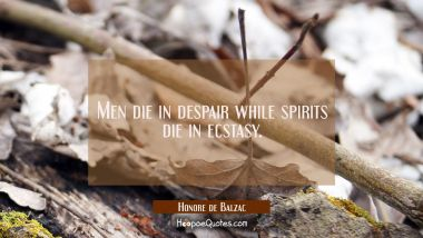 Men die in despair while spirits die in ecstasy.