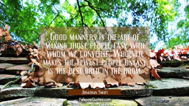 Good manners is the art of making those people easy with whom we converse. Whoever makes the fewest
