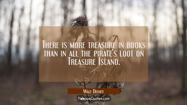There is more treasure in books than in all the pirate's loot on Treasure Island.