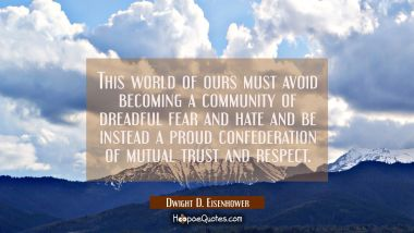 This world of ours... must avoid becoming a community of dreadful fear and hate and be instead a pr