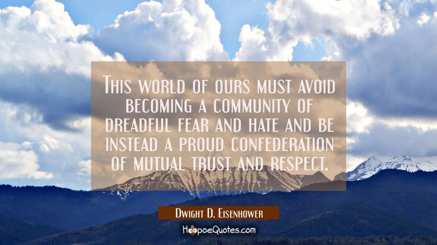 This world of ours... must avoid becoming a community of dreadful fear and hate and be instead a pr Dwight D. Eisenhower Quotes