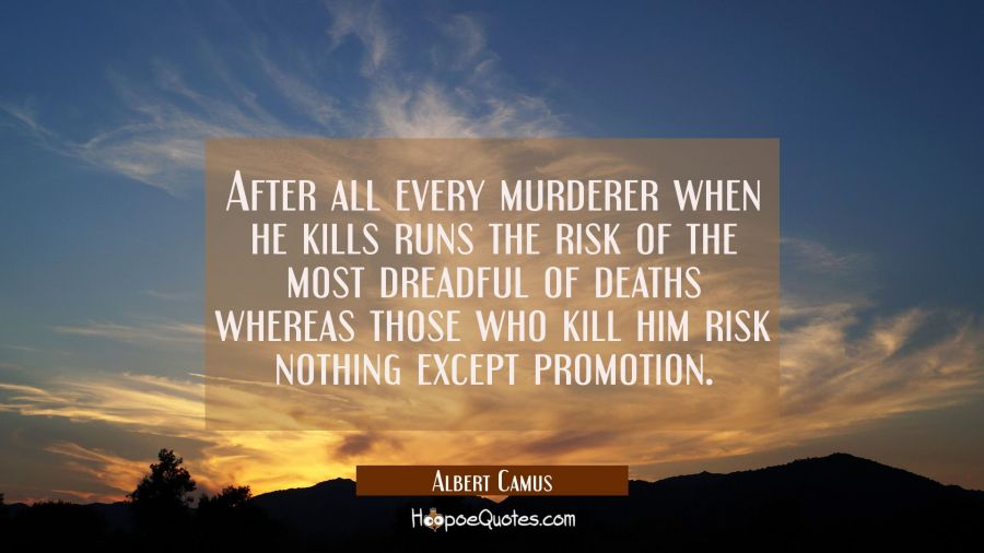 After all every murderer when he kills runs the risk of the most dreadful of deaths whereas those w Albert Camus Quotes