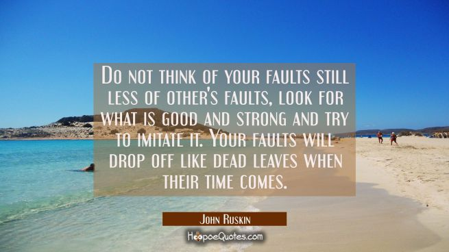 Do not think of your faults still less of other's faults, look for what is good and strong and try
