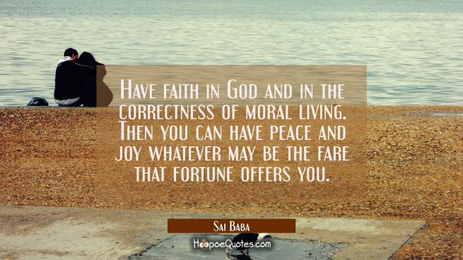 Have faith in God and in the correctness of moral living. Then you can have peace and joy whatever