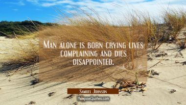 Man alone is born crying lives complaining and dies disappointed.