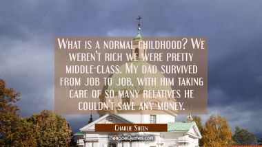 What is a normal childhood? We weren't rich we were pretty middle-class. My dad survived from job t