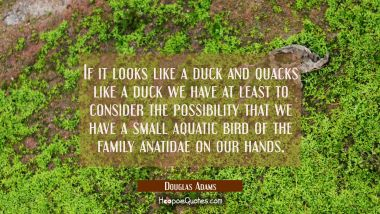 If it looks like a duck and quacks like a duck we have at least to consider the possibility that we