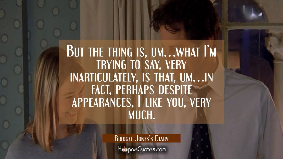But the thing is, um... what I'm trying to say, very inarticulately, is that, um... in fact, perhaps despite appearances, I like you, very much. Movie Quotes Quotes