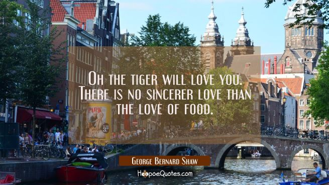 Oh the tiger will love you. There is no sincerer love than the love of food.