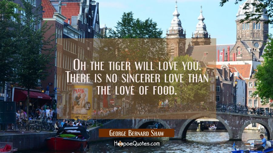 Oh the tiger will love you. There is no sincerer love than the love of food. George Bernard Shaw Quotes