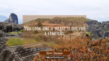 You look like a talent scout for a cemetery. Henny Youngman Quotes