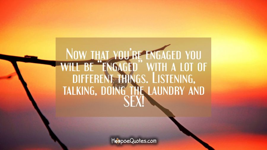 "Now that you're engaged you will be ""engaged"" with a lot of different things. Listening, talking, doing the laundry and SEX! Engagement Quotes"