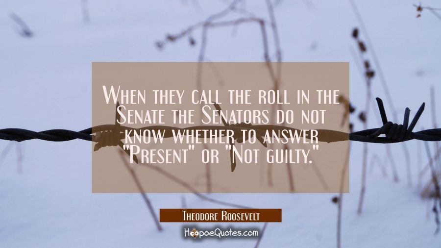 "When they call the roll in the Senate the Senators do not know whether to answer ""Present"" or ""Not Theodore Roosevelt Quotes"