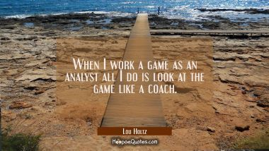 When I work a game as an analyst all I do is look at the game like a coach.