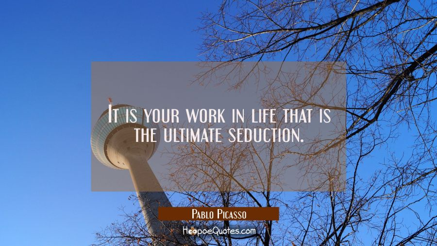 It is your work in life that is the ultimate seduction. Pablo Picasso Quotes