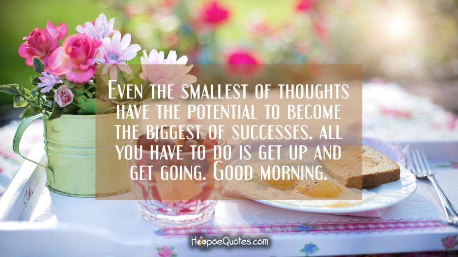 Even the smallest of thoughts have the potential to become the biggest of successes. All you have to do is get up and get going. Good morning. Good Morning Quotes
