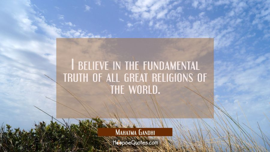 I believe in the fundamental truth of all great religions of the world. Mahatma Gandhi Quotes