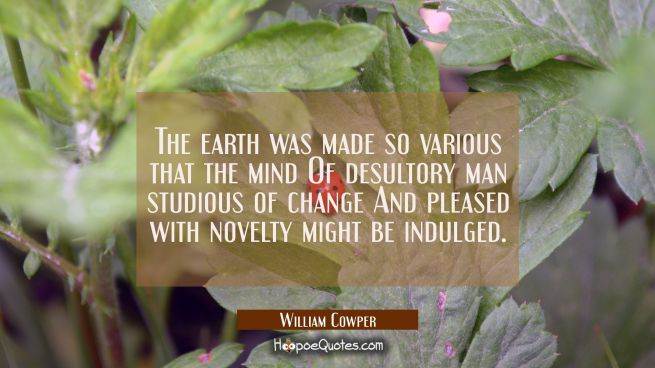 The earth was made so various that the mind Of desultory man studious of change And pleased with no