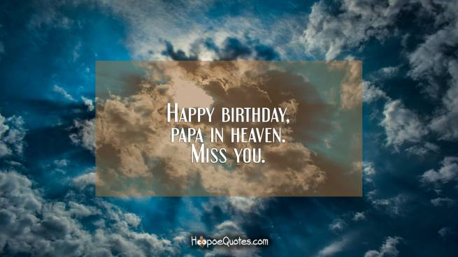 Happy birthday, papa in heaven. Miss you.