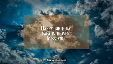 Happy birthday, papa in heaven. Miss you. Quotes
