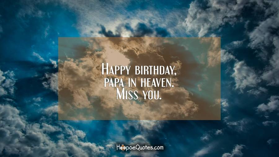 Happy birthday, papa in heaven. Miss you. Birthday Quotes