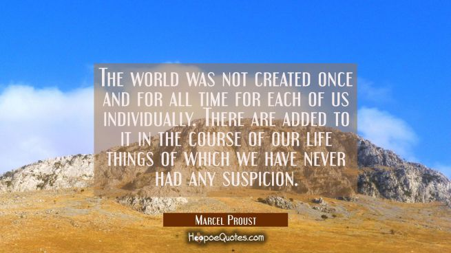 The world was not created once and for all time for each of us individually. There are added to it