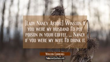 [Lady Nancy Astor:] Winston if you were my husband I'd put poison in your coffee. ... Nancy if you