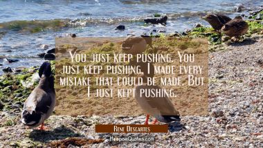 You just keep pushing. You just keep pushing. I made every mistake that could be made. But I just k
