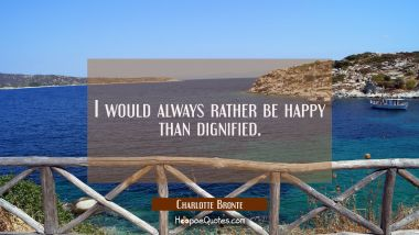 I would always rather be happy than dignified. Charlotte Bronte Quotes